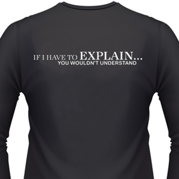 If I Have To Explain...You Wouldn't Understand Shirt