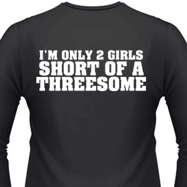 I'M ONLY 2 GIRLS SHORT OF A THREESOME