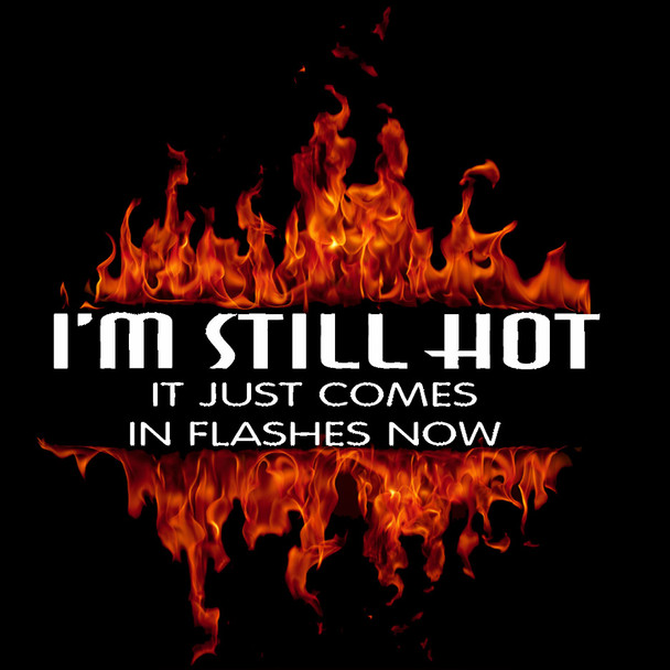 I'M STILL HOT IT JUST COMES IN FLASHES NOW Biker T-Shirt