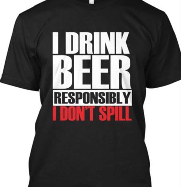 I Drink Beer Responsibly I Don't Spill Shirt