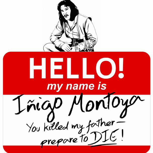 Hello My name is Inigo Montoya. You killed my father. Prepare to die