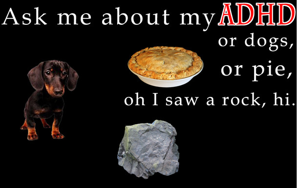 Ask me about my ADHD, or dogs, or pie, oh I saw a rock shirt