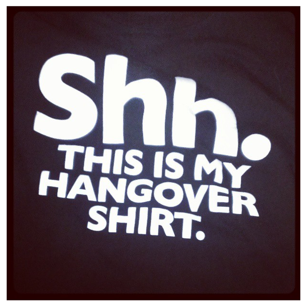 Shh. This is my Hangover Shirt