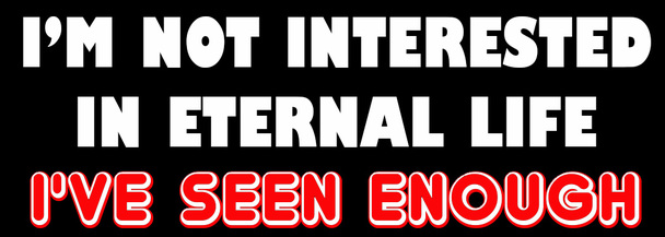 I'm Not Interested in Eternal Life I've Seen Enough