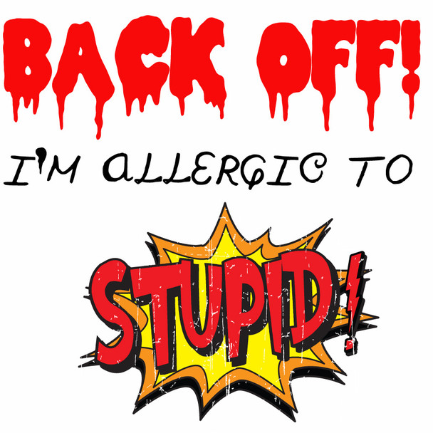 Back off I am allergic to stupid SHIRT