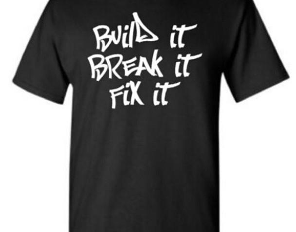 Build it Break it Fix it shirt