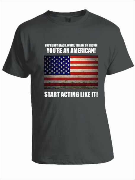You're Not Black, White, Yellow Or Brown You're An American! Start Acting Like It! T-Shirt