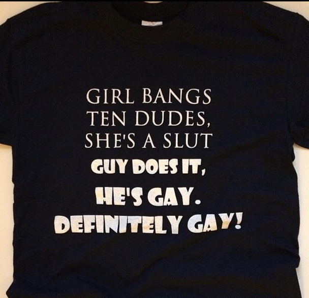 If a girl bangs ten guys a year she's a slut but if a guy does it. He's gay, definitely gay T-Shirt