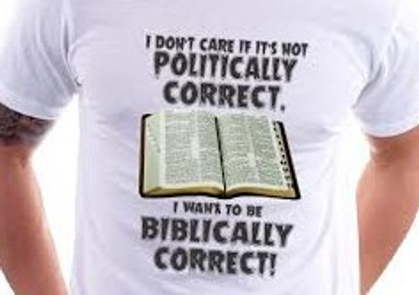 I Don't Care If It's Not Politically Correct I Want To Be Biblically Correct! T-shirt