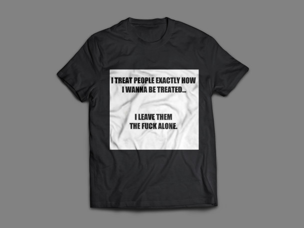 I Treat People Exactly How I Wanna Be Treated I Leve Them The Fuck Alone Shirt