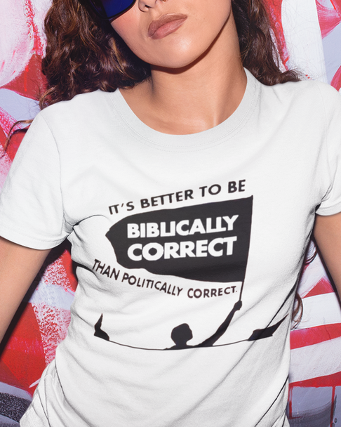 It's Better to be Biblically Correct Than Politically Correct Shirt