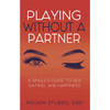 Playing Without A Partner: A Singles' Guide to Sex, Dating, and Happiness by Megan Stubbs EdD
