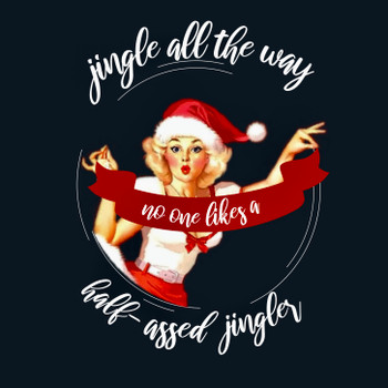 Jingle All the Way.. No One Likes a Half-Assed Jingler Shirt