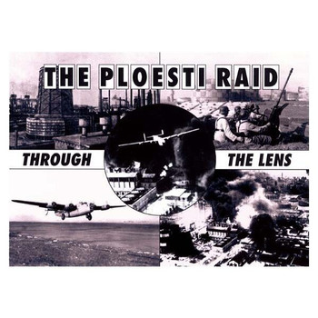 The Ploesti Raid: Through The Lens