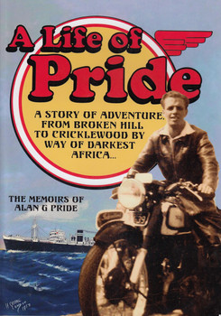A Life of Pride - A Story of Adventure from Broken Hill to Cricklewood by Way of Darkest Africa (The Memoirs of Alan G Pride) (9780648082606)