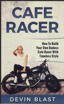 Cafe Racer - How to Build Your Own Basic Cafe Racer with Timeless Style (Devin Blast) (9781542413497)