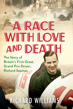 A Race With Love and Death - The Story of Britain's First Great Grand Prix Driver Richard Seaman (9781471179358)