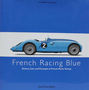 French Racing Blue: Drivers, Cars and Triumphs of French Motor Racing
