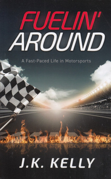 Fuelin' Around - A Fast-Paced Life in Motorsport (J.K. Kelly) (9780999409923)