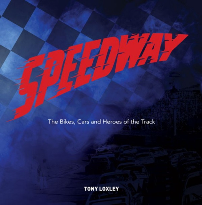 Speedway: The Bikes, the Cars and the Heroes of the Track From 1950 to 1989 (Tony Loxley) (9781742578552)