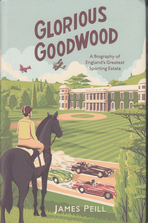 Glorious Goodwood - A Biography of England's Greatest Sporting Estate (James Peill)