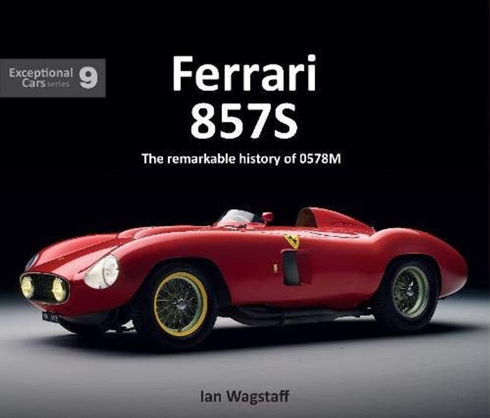 Ferrari 857S The remarkable history of 0578M by Ian Wagstaff (Exceptional Cars Series)