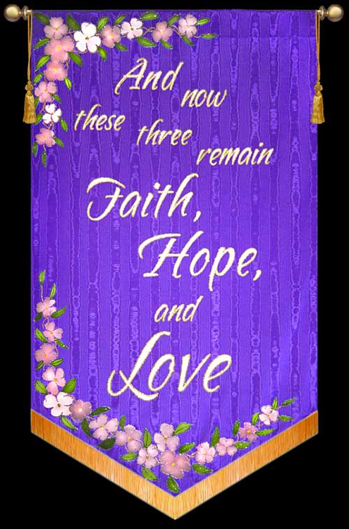 And now these three - Faith, Hope, and Love