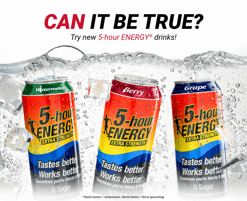 CAN IT BE TRUE? Try new 5-hour ENERGY® drinks!