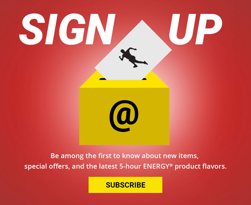 SIGN UP to be among the first to know about new items, special offers, and the latest 5-hour ENERGY® product flavors. SUBSCRIBE TODAY.