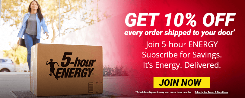 Get 10% OFF every order shipped to your door* Join 5-hour ENERGY Subscribe for Savings. It's Energy. Delivered. - JOIN NOW