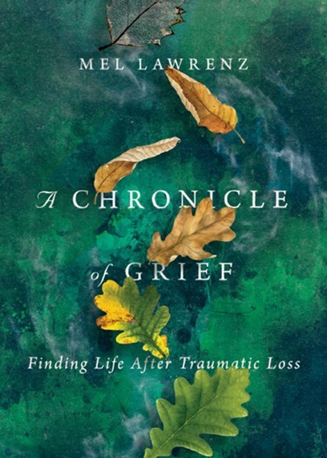 A Chronicle of Grief - Finding Life After Traumatic Loss by Mel Lawrenz