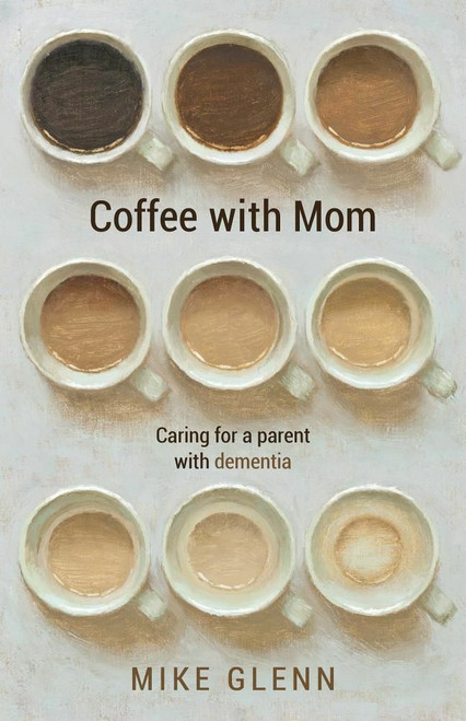 Coffee with Mom: Caring for a Parent with Dementia by Mike Glenn