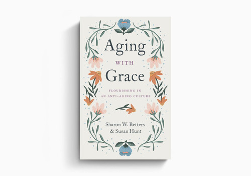 Aging with Grace: Flourishing in an Anti-Aging Culture By Sharon Betters and Susan Hunt