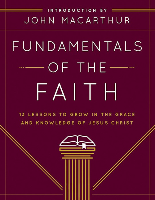 Fundamentals of the Faith: 13 Lessons to Grow in the Grace and Knowledge of Jesus Christ by John MacArthur