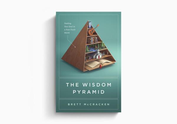The Wisdom Pyramid: Feeding Your Soul in a Post-Truth World By Brett McCracken