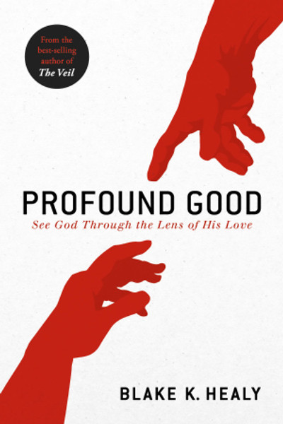 Profound Good: See God Through The Lens Of His Love By: Blake K. Healy