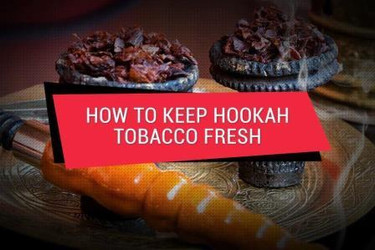 How To Keep Your Hookah Tobacco Fresher For Longer