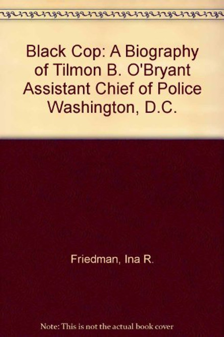 Black Cop: A Biography of Tilmon B. O'Bryant Assistant Chief of Police Washington, D.C.
