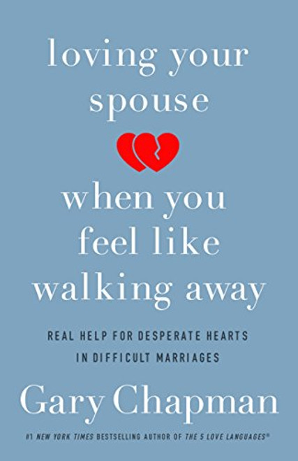 Loving Your Spouse When You Feel Like Walking Away: Real Help for Desperate Hearts in Difficult Marriages