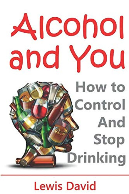 Alcohol and You - 21 Ways to Control and Stop Drinking: How to Give Up Your Addiction and Quit Alcohol