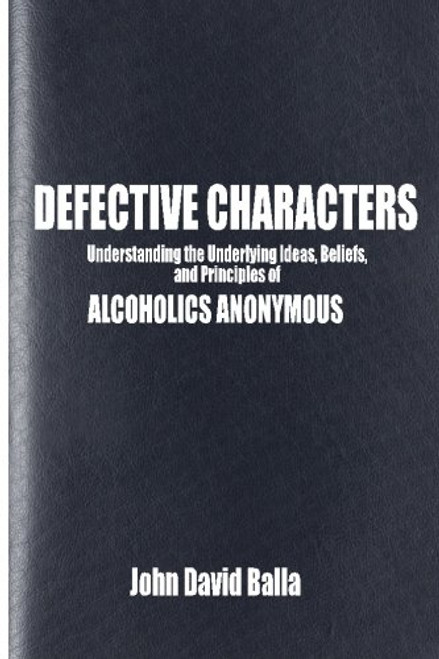 Defective Characters: Understanding the Underlying Ideas, Beliefs, and Principles of ALCOHOLICS ANONYMOUS (Volume 1)