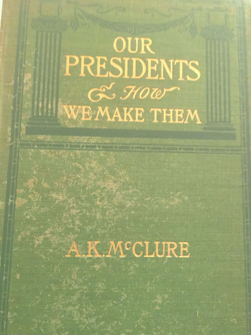 Our Presidents And How We Make Them by A K McClure Harper & Brothers 1900s