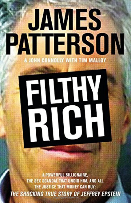 Author: James Patterson  Brand: Little Brown and Company  Edition: First Edition  Features:      Little Brown and Company  ISBN: 0316274054  Number Of Pages: 320  Publisher: Little, Brown and Company  Release Date: 2016-10-10 Filthy Rich: A Powerful Billionaire, the Sex Scandal that Undid Him, and All the Justice that Money Can Buy - The Shocking True Story of Jeffrey Epstein  Details: You've read the Jeffrey Epstein headlines, now get the full story. The world's bestselling author, James Patterson, has written the definitive book on the billionaire pedophile who -- at least so far -- got away.  EAN: 9780316274050