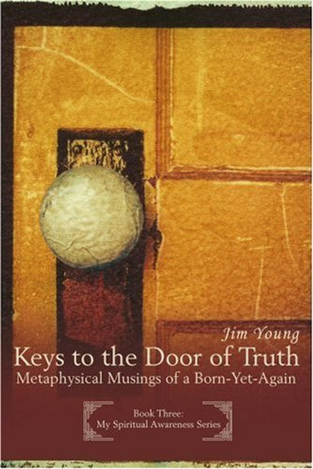"Keys to the Door of Truth: Metaphysical Musings of a Born-Yet-Again Author: Jim Young  ISBN: 0595400051  Number Of Pages: 374  Publisher: iUniverse, Inc.  Details: KEYS TO THE DOOR OF TRUTH; Metaphysical Musings of a Born-Yet-Again builds upon the teachings of its two predecessors. Written in the context of yet another weekend seminar with Christo Sahbays, in this third entry in the author's new MY SPIRITUAL AWARENESS SERIES the fledgling leadership group takes on the means of metaphorical treatment of holy writ. To be more precise, certain phraseology found in the Gospel of John is found to be the key that unlocks the door to Truth about Spiritual Life as taught by the Master Jesus. In an amazingly powerful approach that uses metaphor as the Spiritual scalpel that cuts beneath the surface knowledge of intellectual literality, the ""secret"" meaning of Spiritual intent is revealed with brilliant clarity through the guidance of the Holy Spirit. This humble intention forms the foundation for continuing metaphysical treatment of future offerings is this intriguing emerging series. This book naturally follows the first two offerings in the MY SPIRITUAL AWARENESS SERIES: CREATION SPIRIT, Expressing Your Divinity in Everyday Life and A Labor of Love; Weaving Your Own Virgin Birth on the Loom of Life. Future writings will deal with such topics as the metaphysical meaning of Jesus and his disciples, the Sermon on the Mount, some of the various ""newfound"" Gospels, and those portions of the remaining three Gospels that do not replicate the content of the Gospel of John--all placed in a practical perspective.  EAN: 9780595400058"