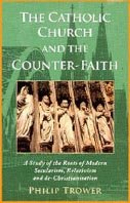 The Catholic Church and the Counter-Faith - A Study of the Roots of Modern Secularism, Relativism, and de-Christianity