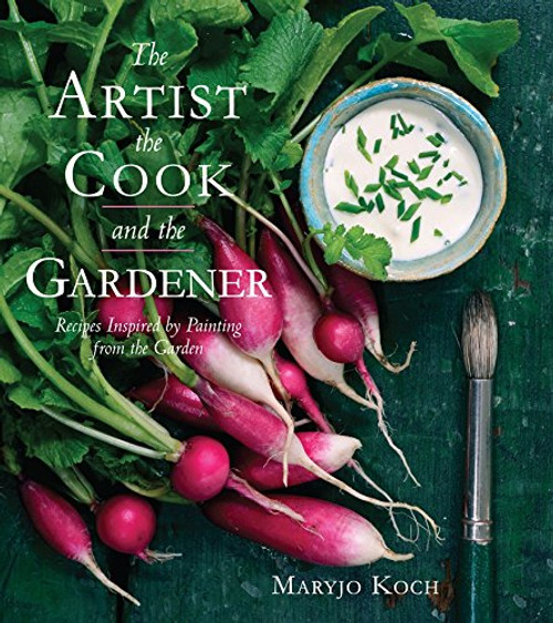 The Artist, the Cook, and the Gardener: Recipes Inspired by Painting from the Garden by