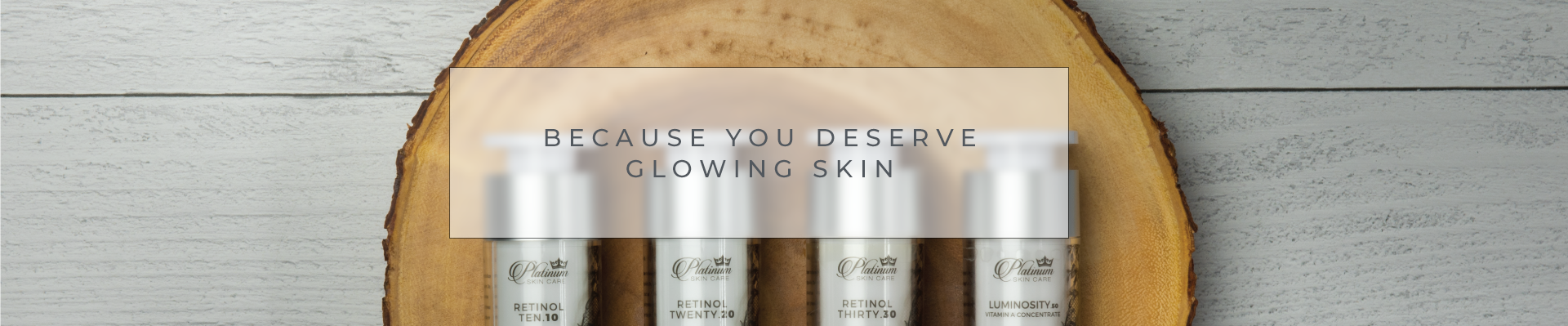 BECAUSE YOU DESERVE GLOWING SKIN