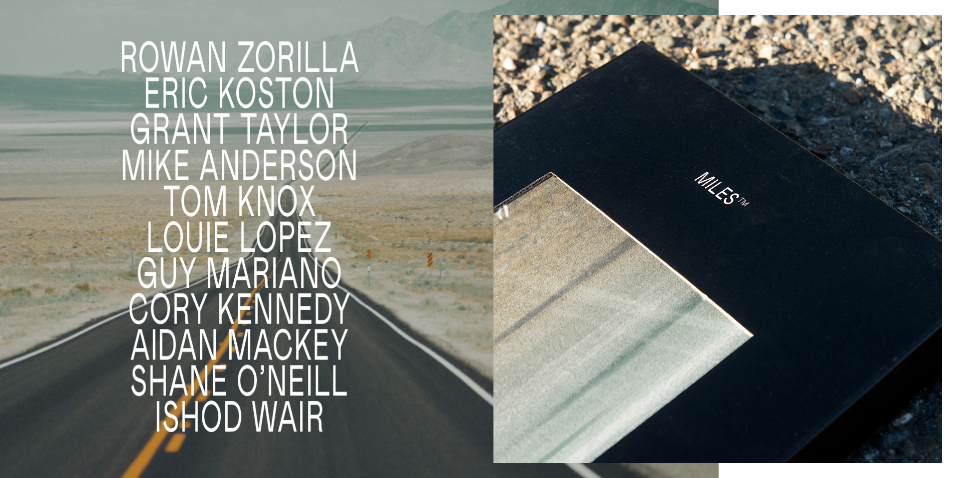 Rowan Zorilla, Eric Koston, Grant Taylor, Mike Anderson, Tom Knox, Louie Lopez, Guy Mariano, Cory Kennedy, Aidan Mackey, Shane O'Neill, Ishod Wair. Miles Griptape