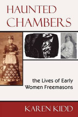 Haunted Chambers - The Lives of Early Women Freemasons by Karen Kidd