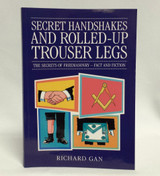 Secret Handshakes and Rolled-up Trouser Legs: The Secrets of Freemasonry by Richard Gan
